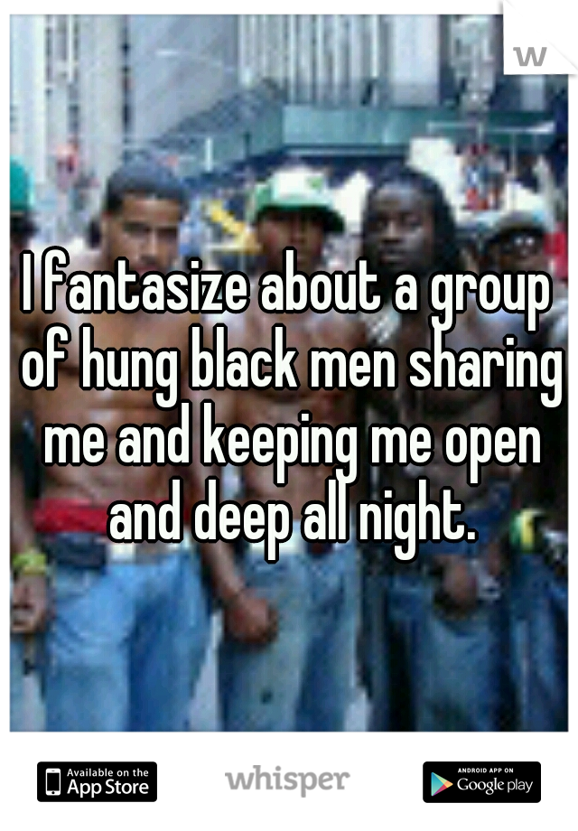 I fantasize about a group of hung black men sharing me and keeping me open and deep all night.