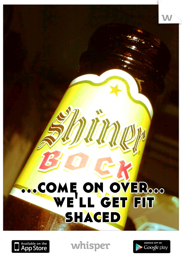 ...come on over...   we'll get fit shaced