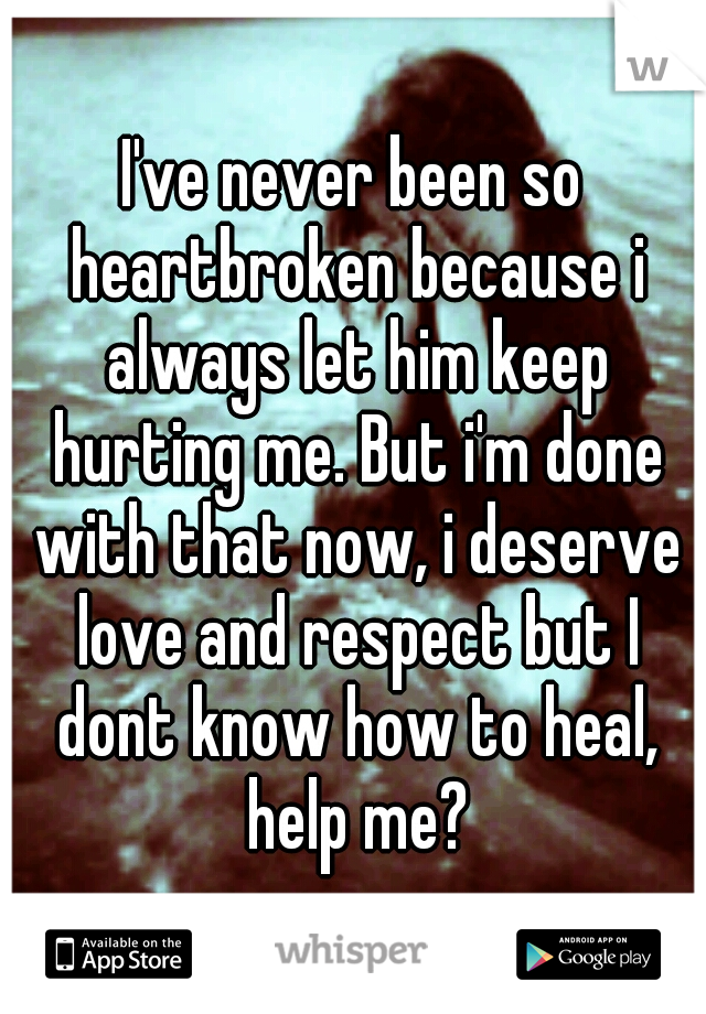 I've never been so heartbroken because i always let him keep hurting me. But i'm done with that now, i deserve love and respect but I dont know how to heal, help me?