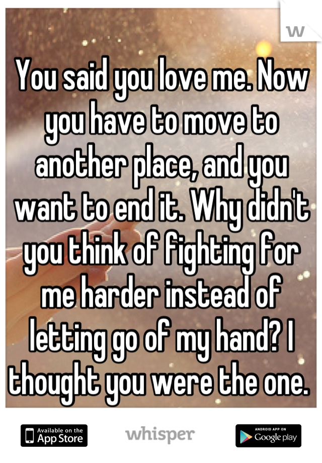 You said you love me. Now you have to move to another place, and you want to end it. Why didn't you think of fighting for me harder instead of letting go of my hand? I thought you were the one.