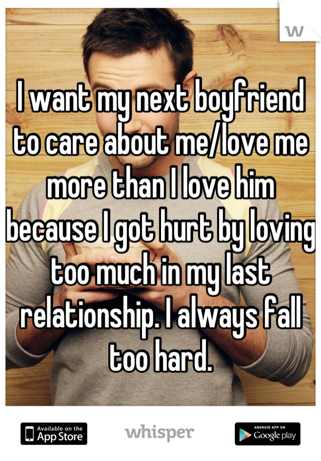I want my next boyfriend to care about me/love me more than I love him because I got hurt by loving too much in my last relationship. I always fall too hard.
