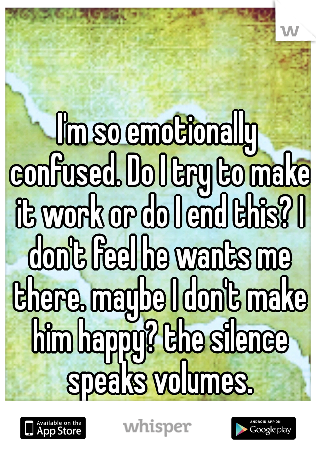 I'm so emotionally confused. Do I try to make it work or do I end this? I don't feel he wants me there. maybe I don't make him happy? the silence speaks volumes.