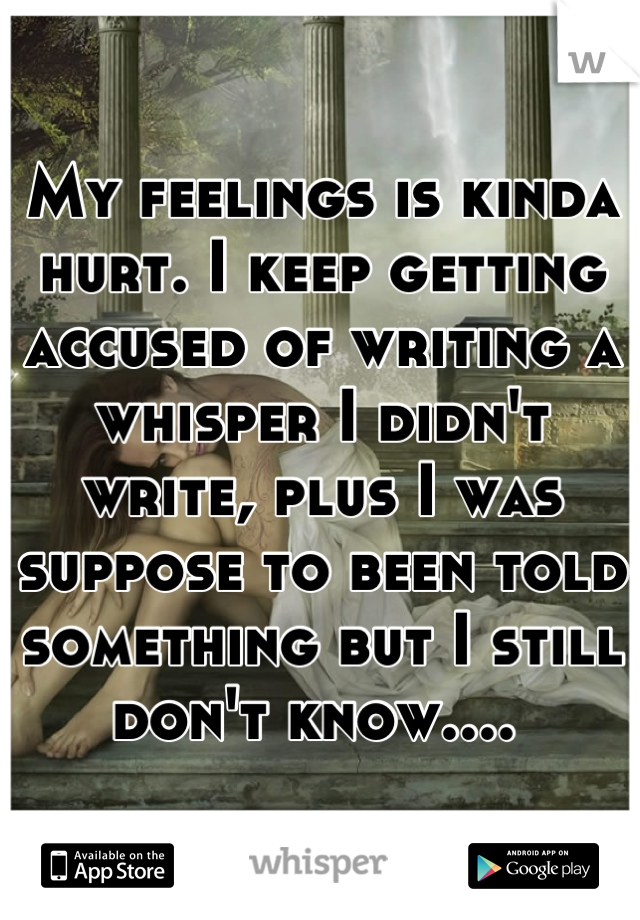 My feelings is kinda hurt. I keep getting accused of writing a whisper I didn't write, plus I was suppose to been told something but I still don't know....