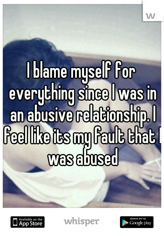 I blame myself for everything since I was in an abusive relationship. I feel like its my fault that I was abused