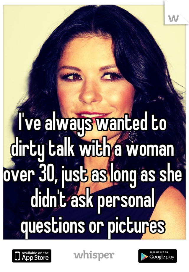 I've always wanted to dirty talk with a woman over 30, just as long as she didn't ask personal questions or pictures