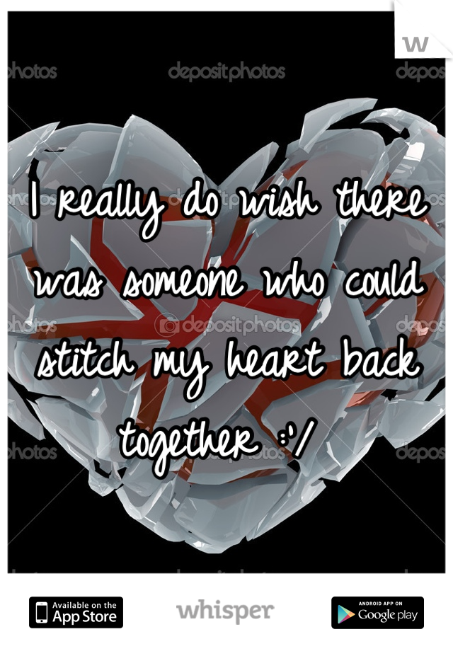 I really do wish there was someone who could stitch my heart back together :'/