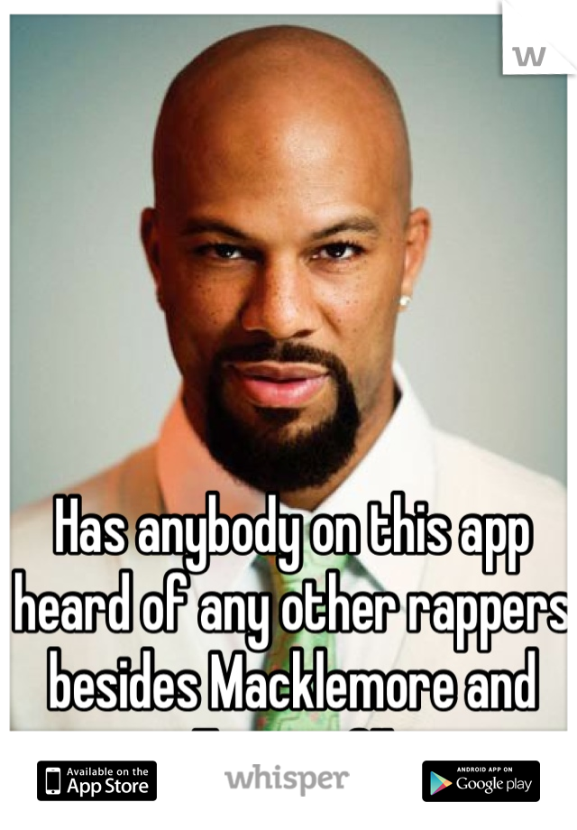 Has anybody on this app heard of any other rappers besides Macklemore and Eminem?!!
