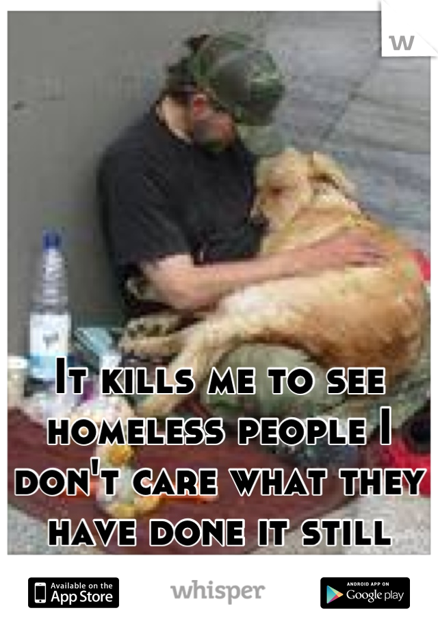 It kills me to see homeless people I don't care what they have done it still hurts me.