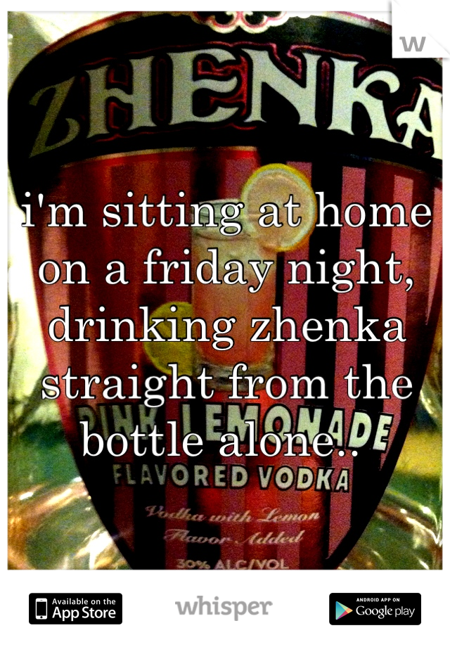 i'm sitting at home on a friday night, drinking zhenka straight from the bottle alone..