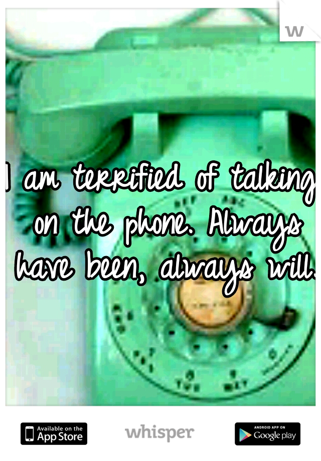 I am terrified of talking on the phone. Always have been, always will.