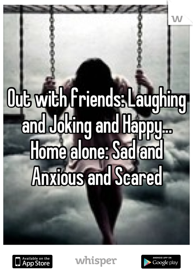 Out with friends: Laughing and Joking and Happy... Home alone: Sad and Anxious and Scared