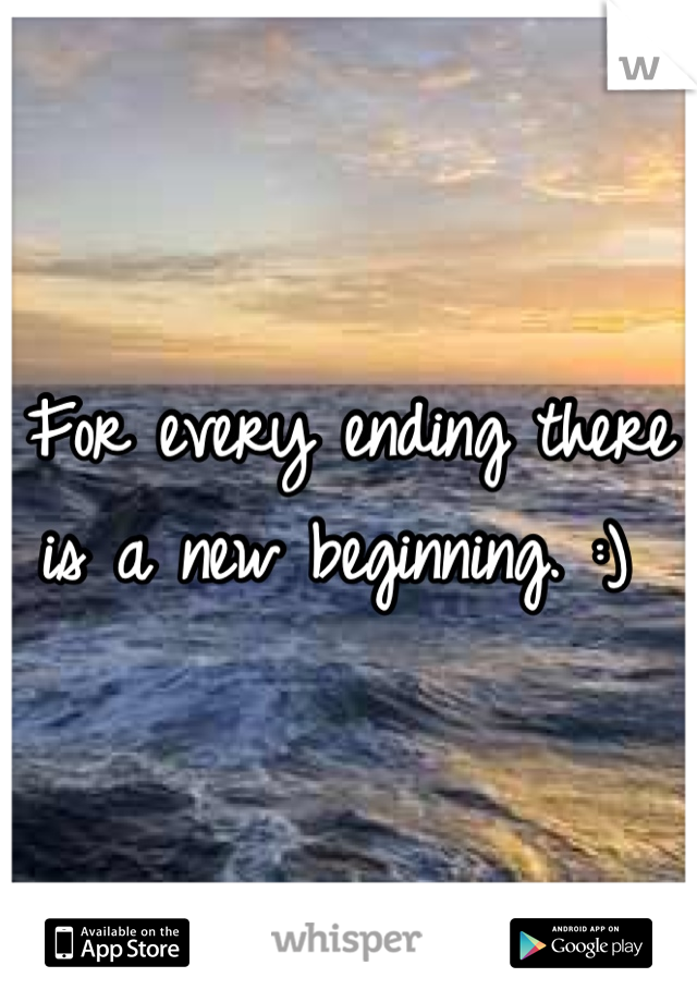 For every ending there is a new beginning. :)