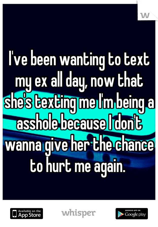 I've been wanting to text my ex all day, now that she's texting me I'm being a asshole because I don't wanna give her the chance to hurt me again.