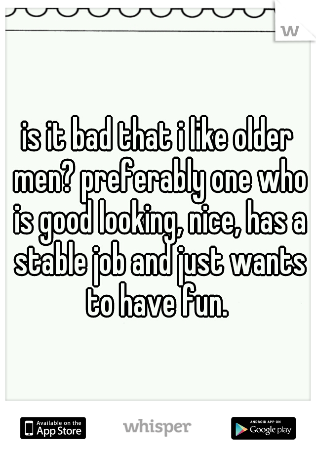 is it bad that i like older men? preferably one who is good looking, nice, has a stable job and just wants to have fun.