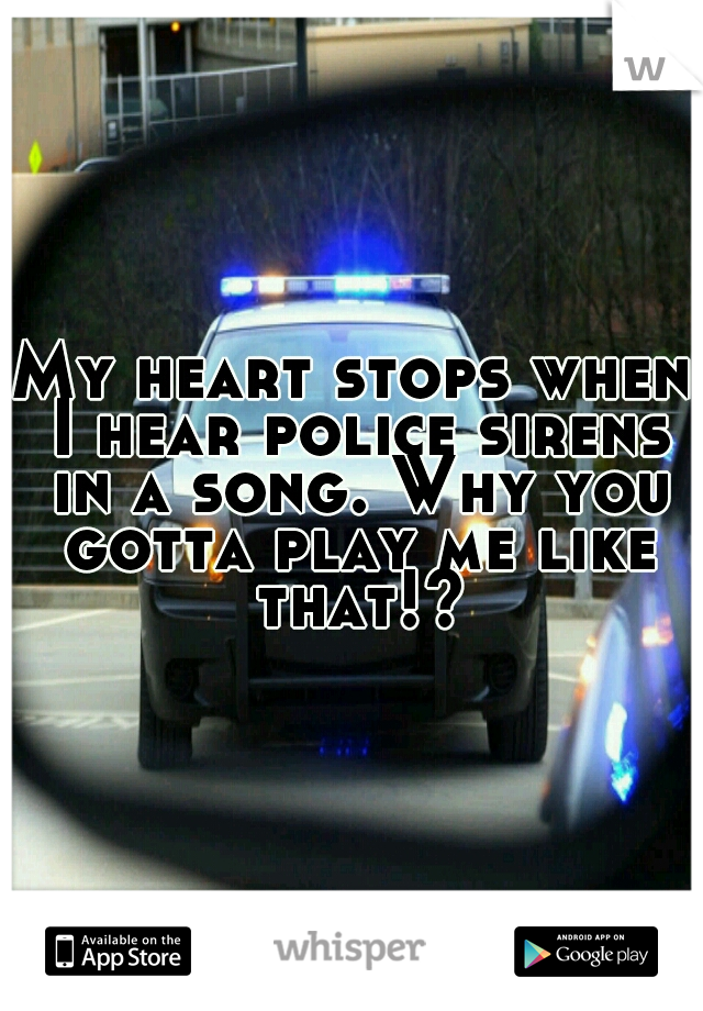 My heart stops when I hear police sirens in a song. Why you gotta play me like that!?