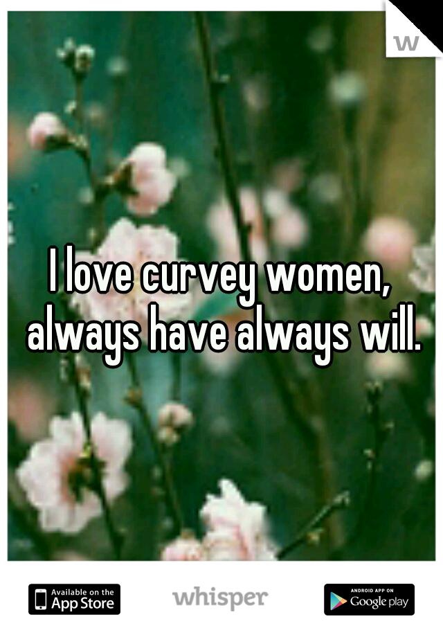 I love curvey women, always have always will.
