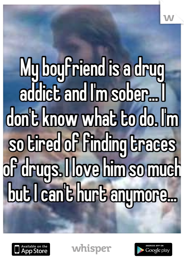 My boyfriend is a drug addict and I'm sober... I don't know what to do. I'm so tired of finding traces of drugs. I love him so much but I can't hurt anymore...