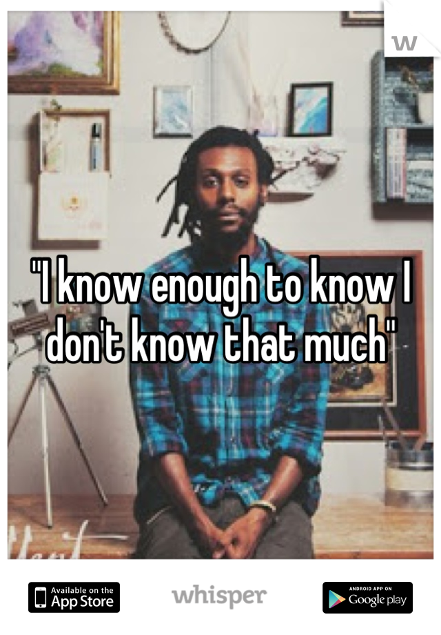 """""""I know enough to know I don't know that much"""""""
