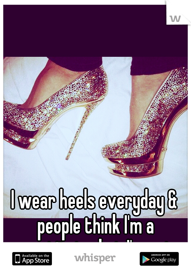 I wear heels everyday & people think I'm a prostitute, but I'm not.