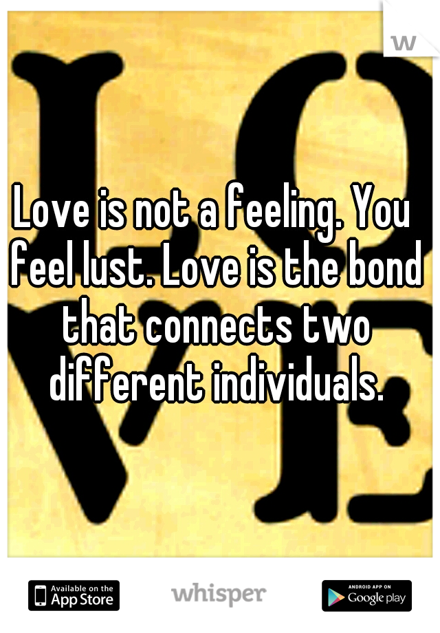 Love is not a feeling. You feel lust. Love is the bond that connects two different individuals.