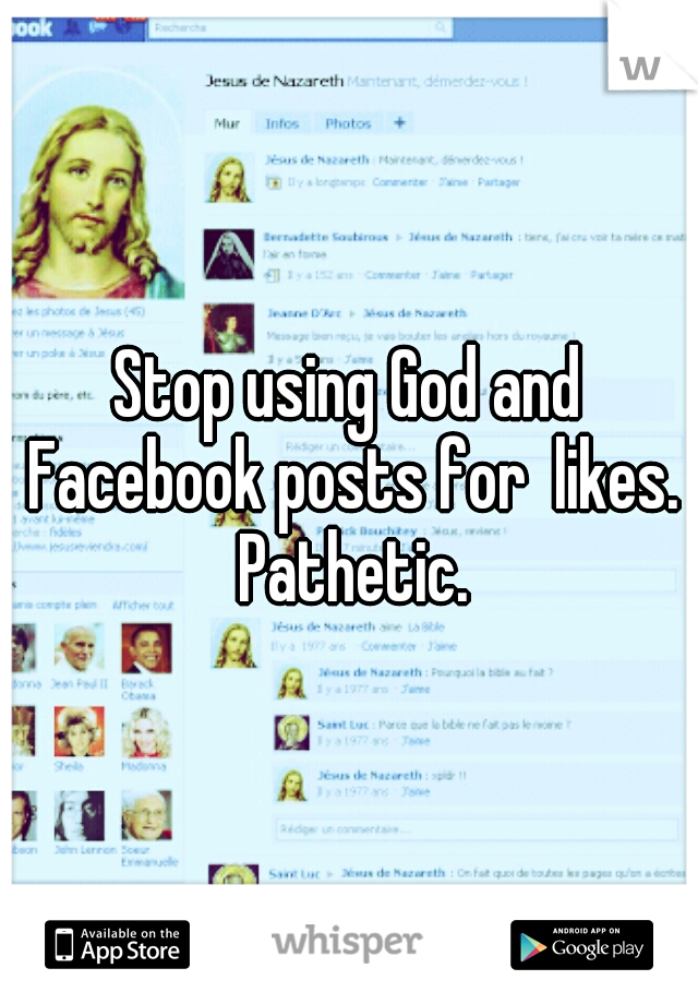 Stop using God and Facebook posts for  likes. Pathetic.