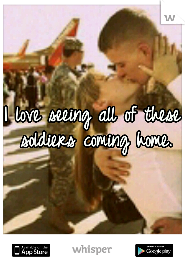 I love seeing all of these soldiers coming home.