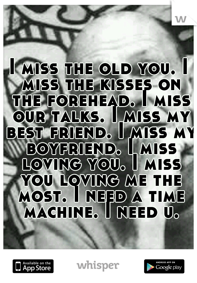 I miss the old you. I miss the kisses on the forehead. I miss our talks. I miss my best friend. I miss my boyfriend. I miss loving you. I miss you loving me the most. I need a time machine. I need u.