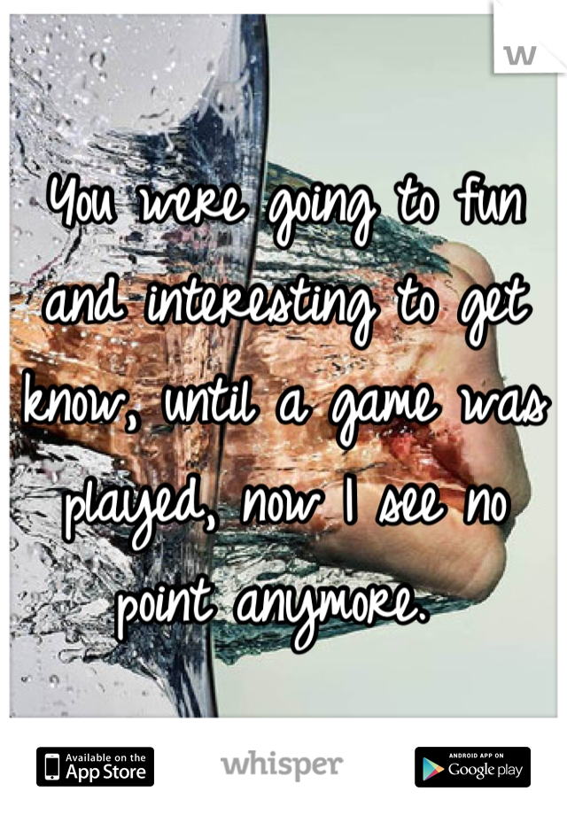 You were going to fun and interesting to get know, until a game was played, now I see no point anymore.