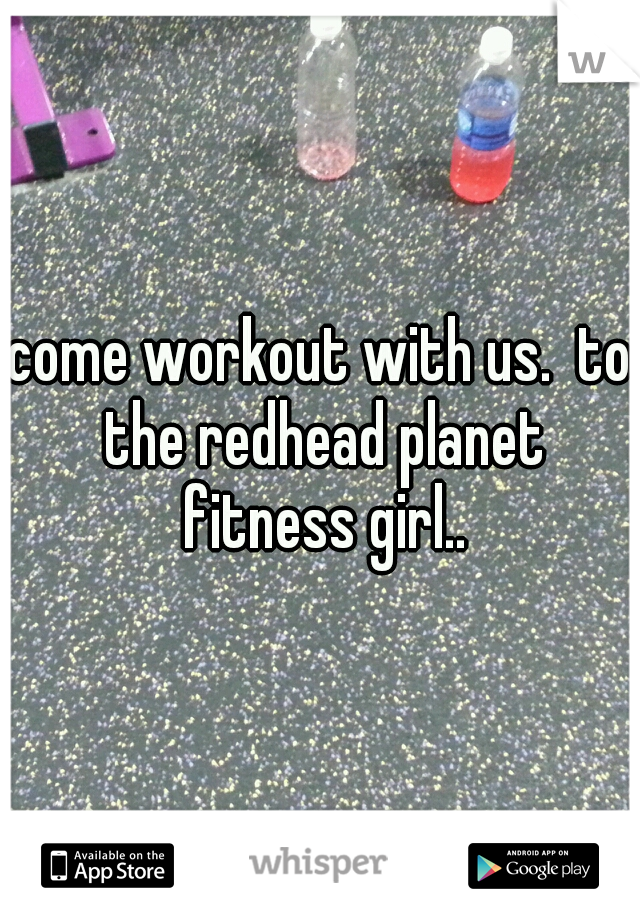 come workout with us.  to the redhead planet fitness girl..