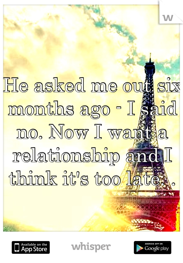 He asked me out six months ago - I said no. Now I want a relationship and I think it's too late. .