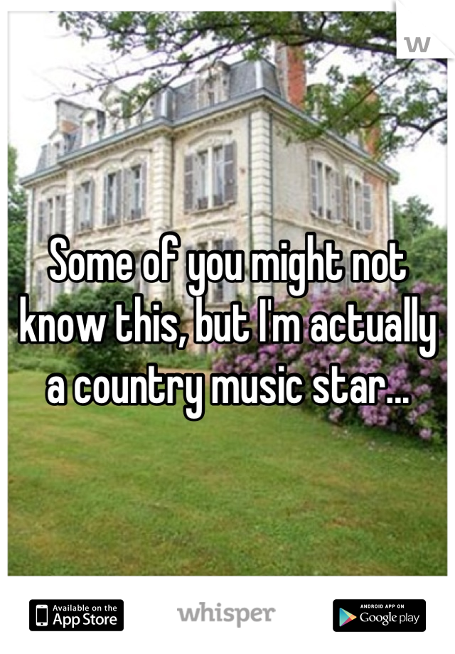 Some of you might not know this, but I'm actually a country music star...