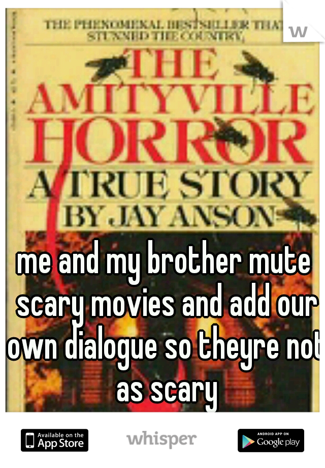 me and my brother mute scary movies and add our own dialogue so theyre not as scary