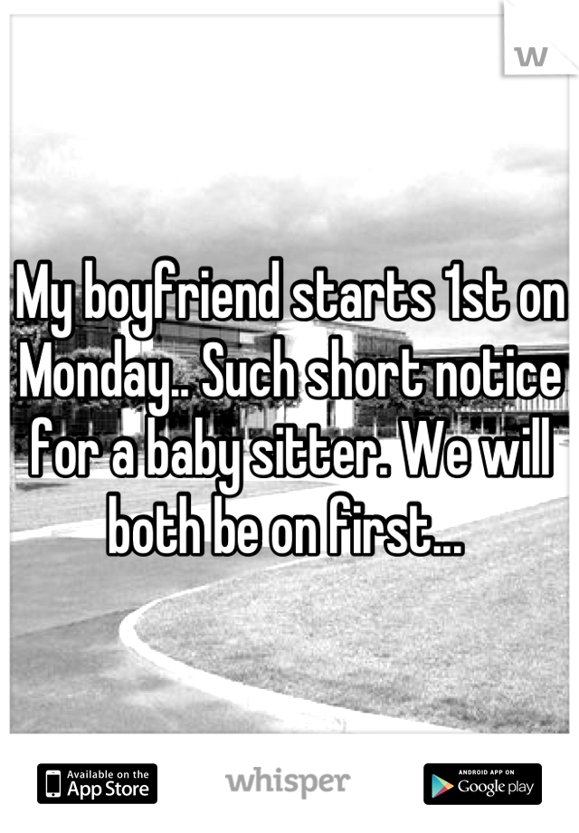 My boyfriend starts 1st on Monday.. Such short notice for a baby sitter. We will both be on first...