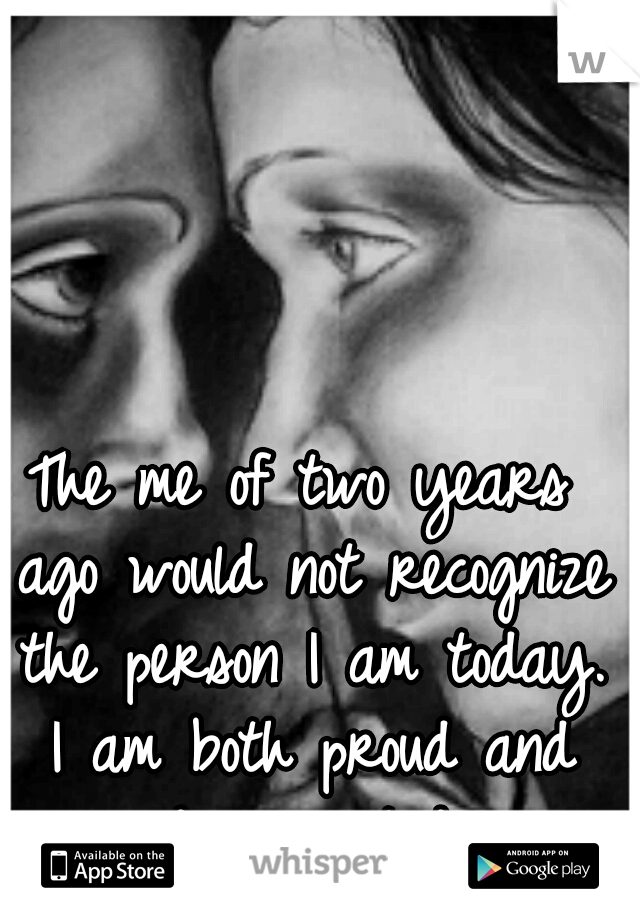 The me of two years ago would not recognize the person I am today. I am both proud and disappointed.