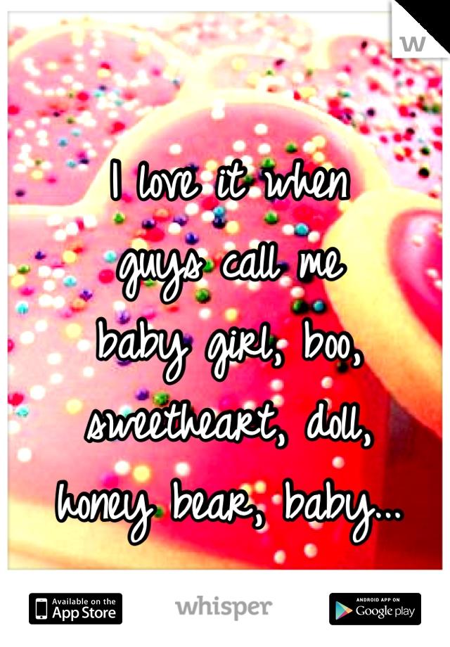 I love it when  guys call me baby girl, boo,  sweetheart, doll,  honey bear, baby...