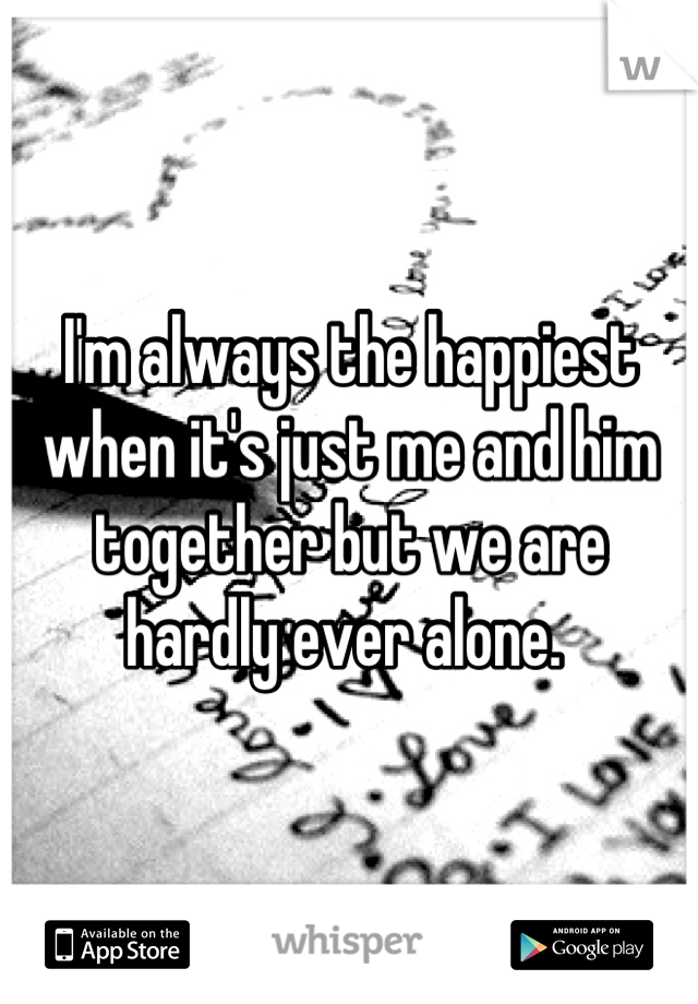 I'm always the happiest when it's just me and him together but we are hardly ever alone.