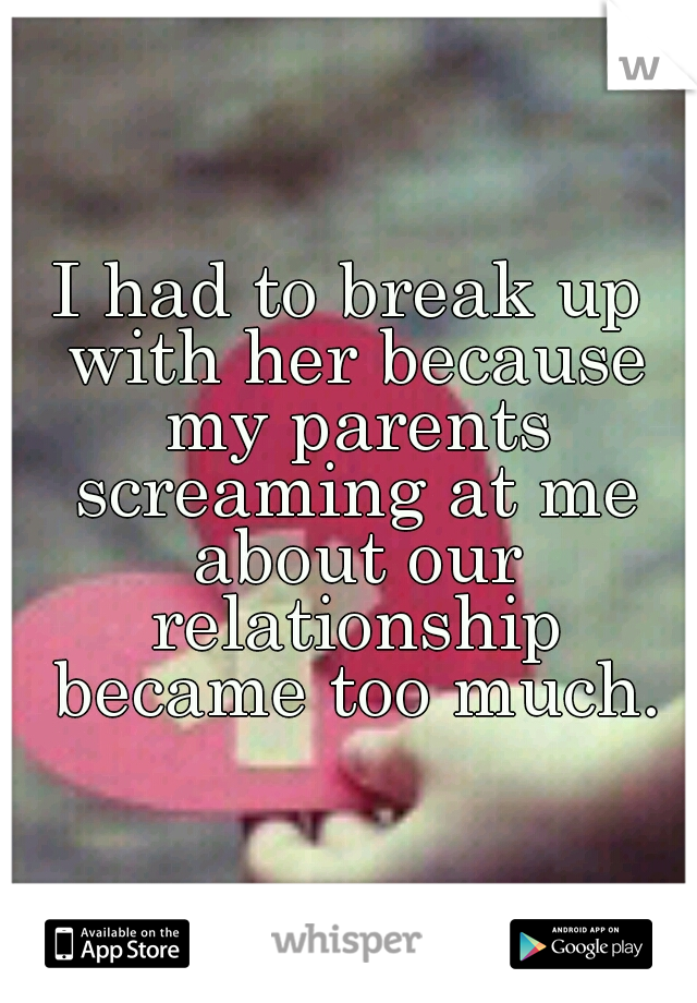 I had to break up with her because my parents screaming at me about our relationship became too much.