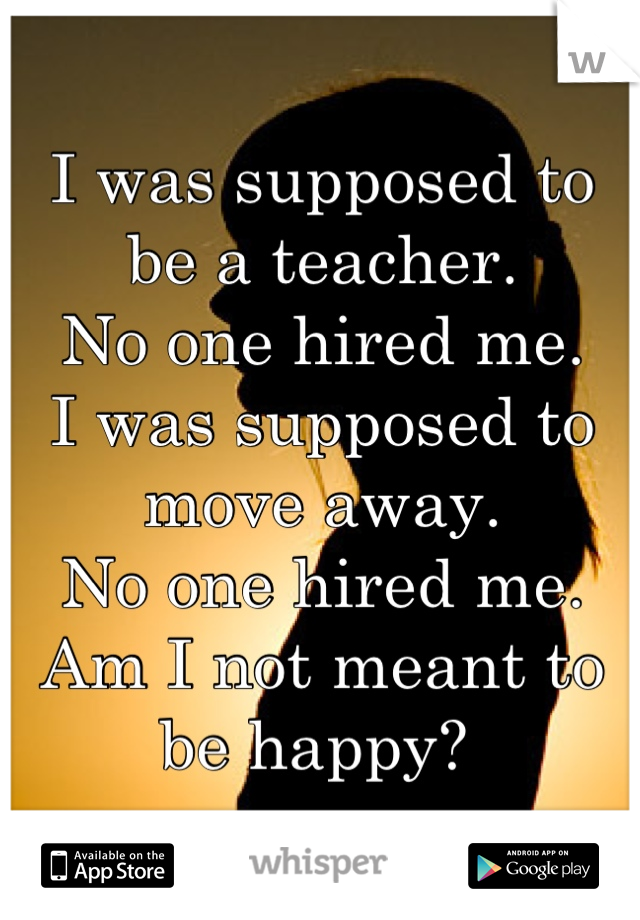 I was supposed to be a teacher. No one hired me. I was supposed to move away.  No one hired me.  Am I not meant to be happy?