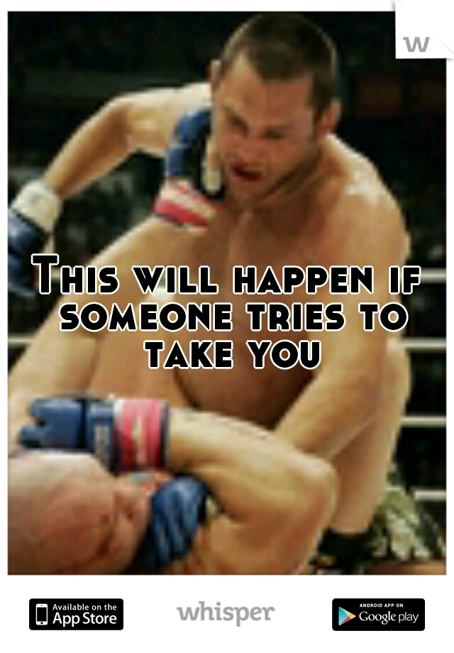 This will happen if someone tries to take you