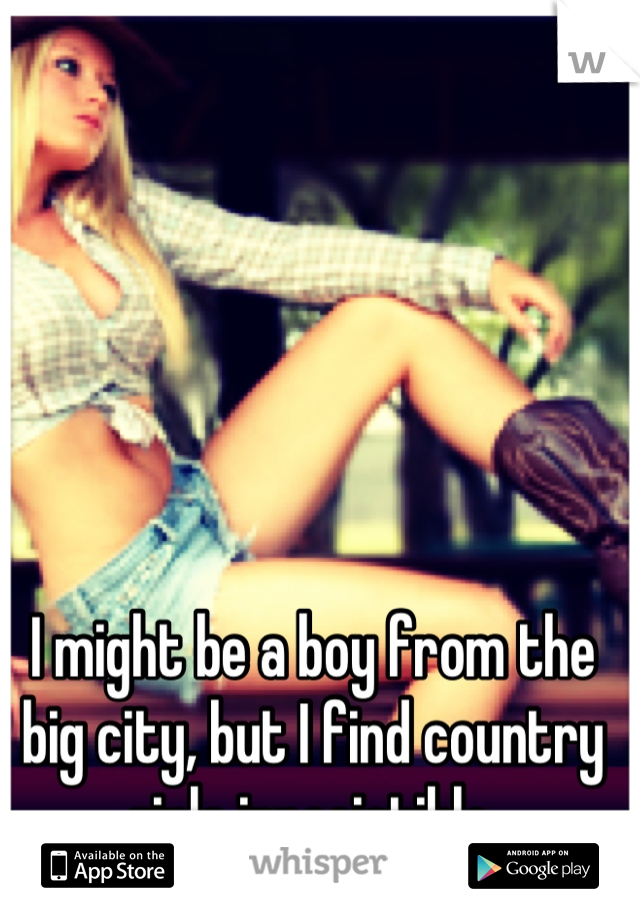 I might be a boy from the big city, but I find country girls irresistible.