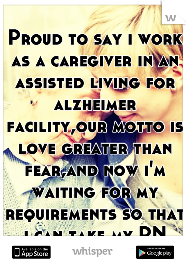 Proud to say i work as a caregiver in an assisted living for alzheimer facility,our motto is love greater than fear,and now i'm waiting for my requirements so that i can take my RN state board