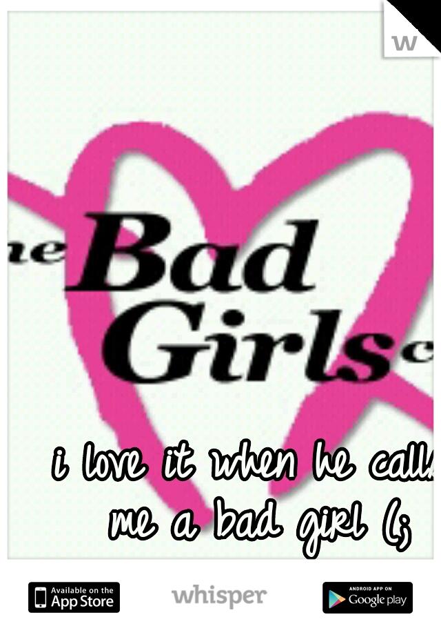 i love it when he calls me a bad girl (;