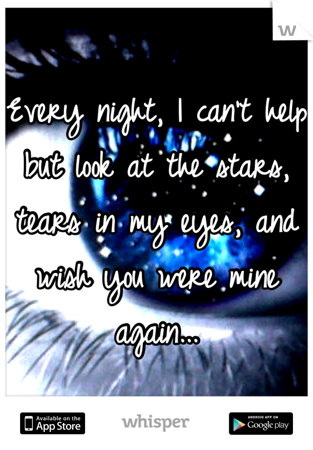 Every night, I can't help but look at the stars, tears in my eyes, and wish you were mine again...