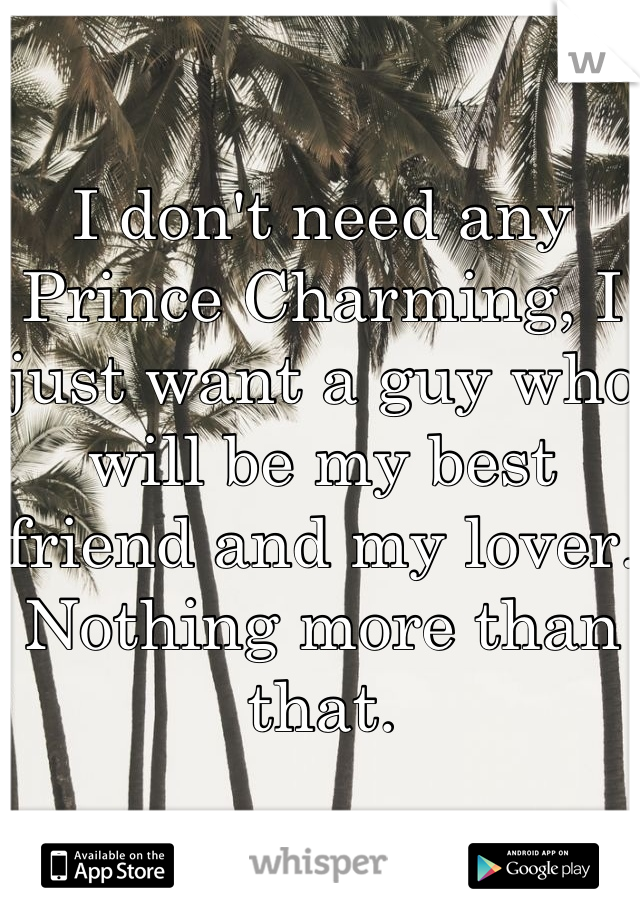 I don't need any Prince Charming, I just want a guy who will be my best friend and my lover. Nothing more than that.