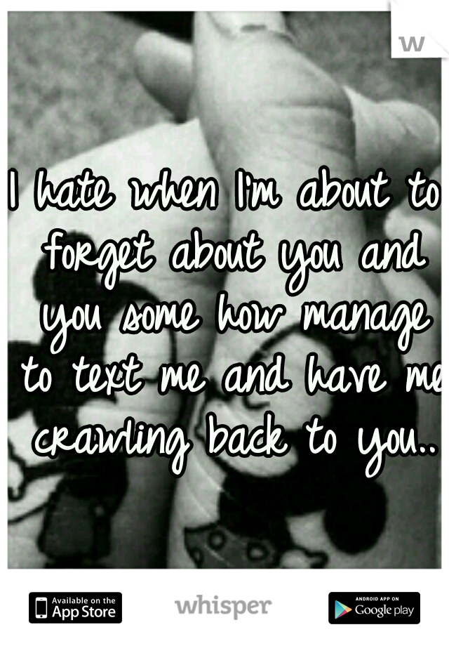 I hate when I'm about to forget about you and you some how manage to text me and have me crawling back to you..