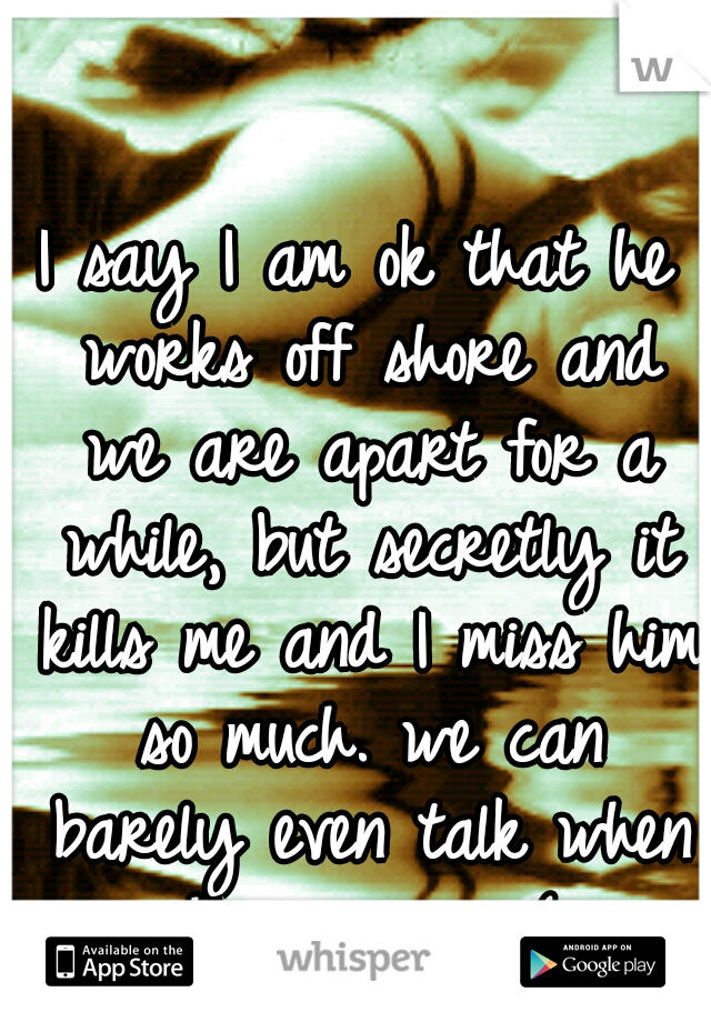 I say I am ok that he works off shore and we are apart for a while, but secretly it kills me and I miss him so much. we can barely even talk when he is gone. :(