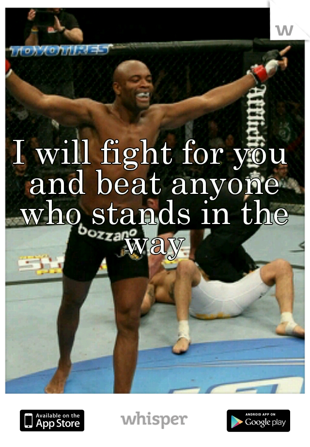 I will fight for you and beat anyone who stands in the way