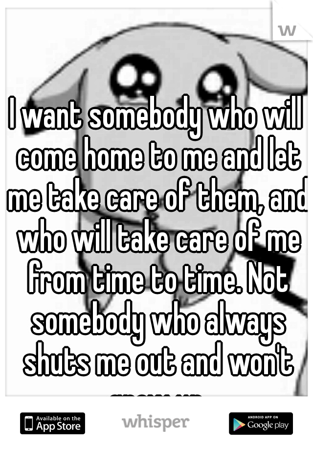 I want somebody who will come home to me and let me take care of them, and who will take care of me from time to time. Not somebody who always shuts me out and won't grow up.