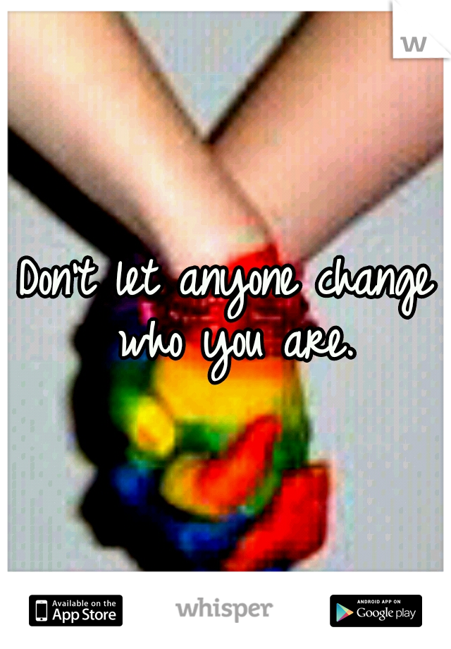 Don't let anyone change who you are.