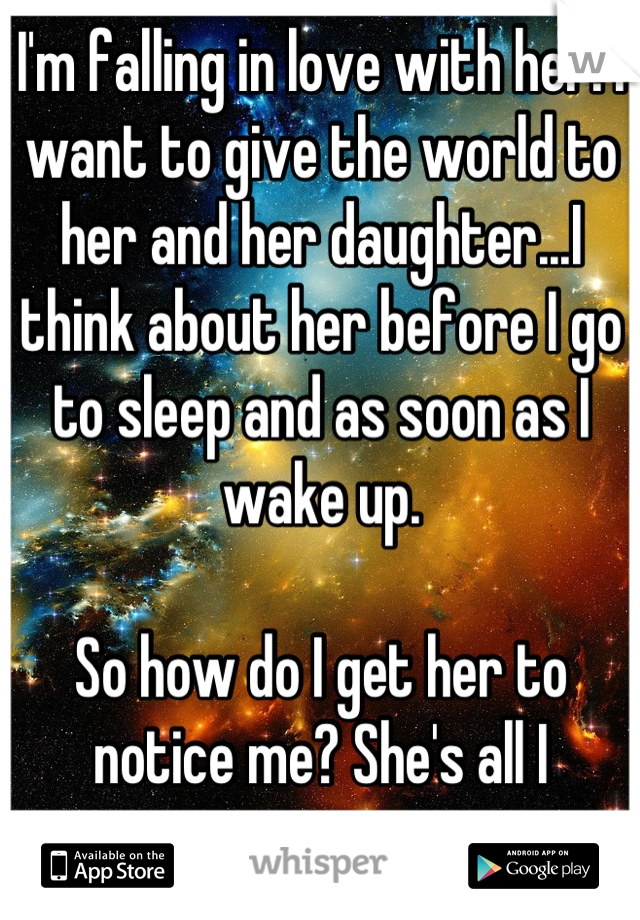 I'm falling in love with her. I want to give the world to her and her daughter...I think about her before I go to sleep and as soon as I wake up.  So how do I get her to notice me? She's all I want...
